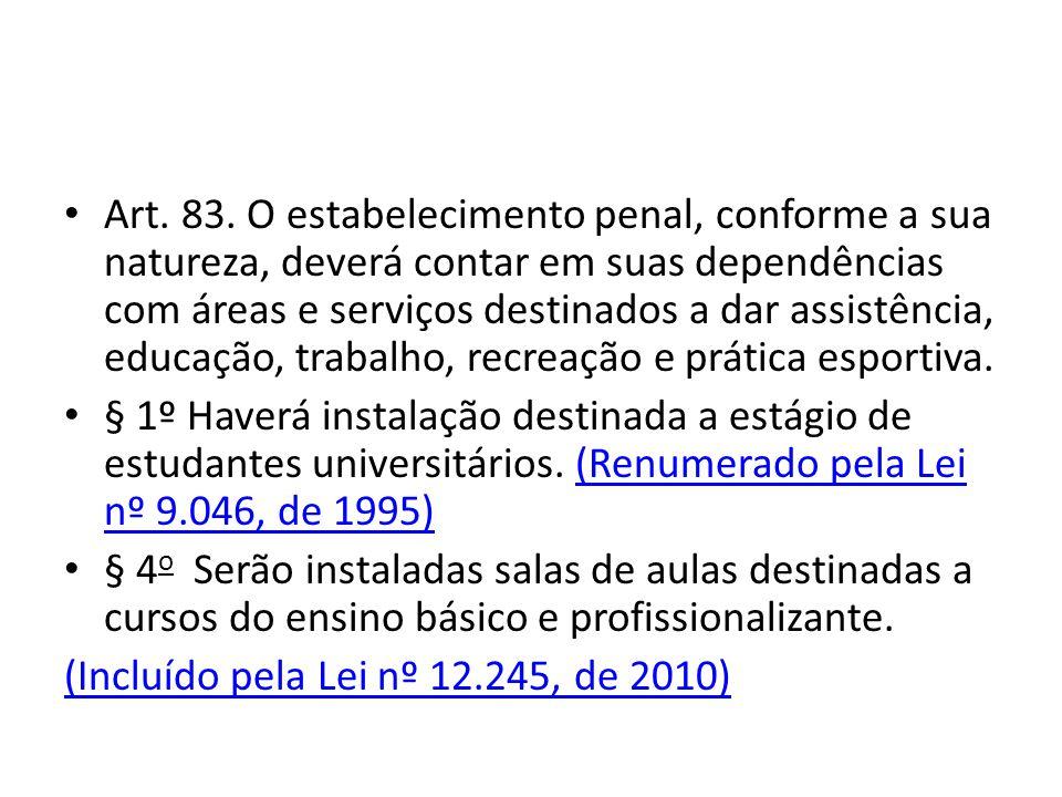 Art. 83. O estabelecimento penal, conforme a sua natureza, deverá contar em suas dependências com áreas e serviços destinados a dar assistência, educa