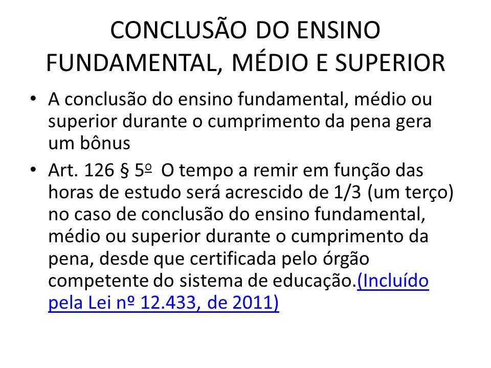 CONCLUSÃO DO ENSINO FUNDAMENTAL, MÉDIO E SUPERIOR A conclusão do ensino fundamental, médio ou superior durante o cumprimento da pena gera um bônus Art