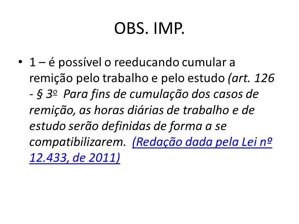 OBS. IMP. 1 – é possível o reeducando cumular a remição pelo trabalho e pelo estudo (art. 126 - § 3 o Para fins de cumulação dos casos de remição, as