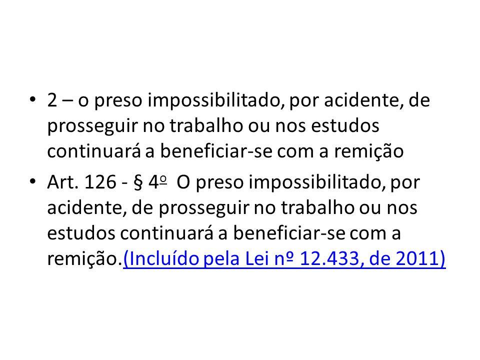 2 – o preso impossibilitado, por acidente, de prosseguir no trabalho ou nos estudos continuará a beneficiar-se com a remição Art. 126 - § 4 o O preso