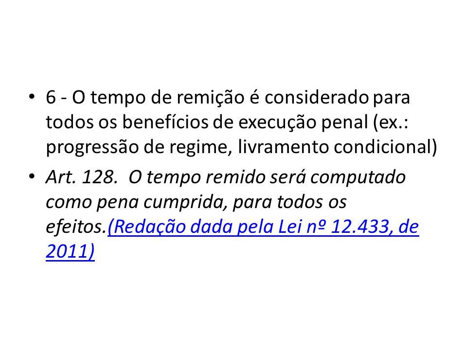 6 - O tempo de remição é considerado para todos os benefícios de execução penal (ex.: progressão de regime, livramento condicional) Art. 128. O tempo