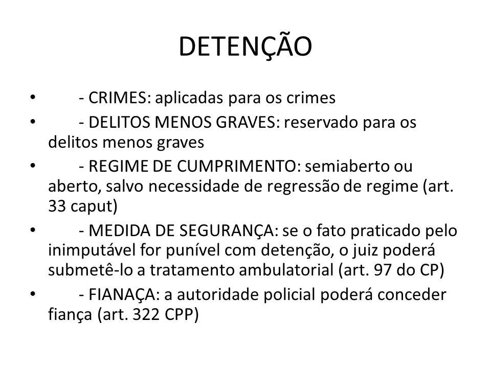 DETENÇÃO - CRIMES: aplicadas para os crimes - DELITOS MENOS GRAVES: reservado para os delitos menos graves - REGIME DE CUMPRIMENTO: semiaberto ou aber