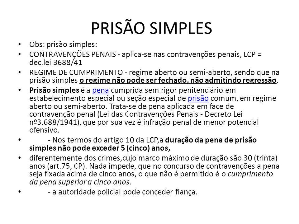 PRISÃO SIMPLES Obs: prisão simples: CONTRAVENÇÕES PENAIS - aplica-se nas contravenções penais, LCP = dec.lei 3688/41 REGIME DE CUMPRIMENTO - regime ab
