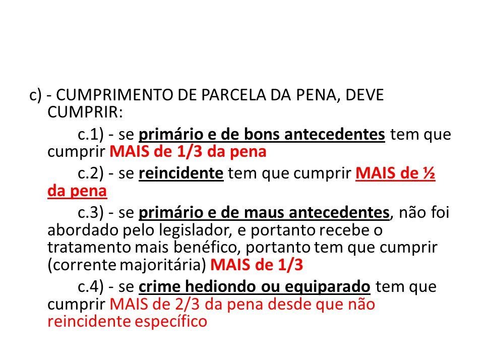 c) - CUMPRIMENTO DE PARCELA DA PENA, DEVE CUMPRIR: c.1) - se primário e de bons antecedentes tem que cumprir MAIS de 1/3 da pena c.2) - se reincidente