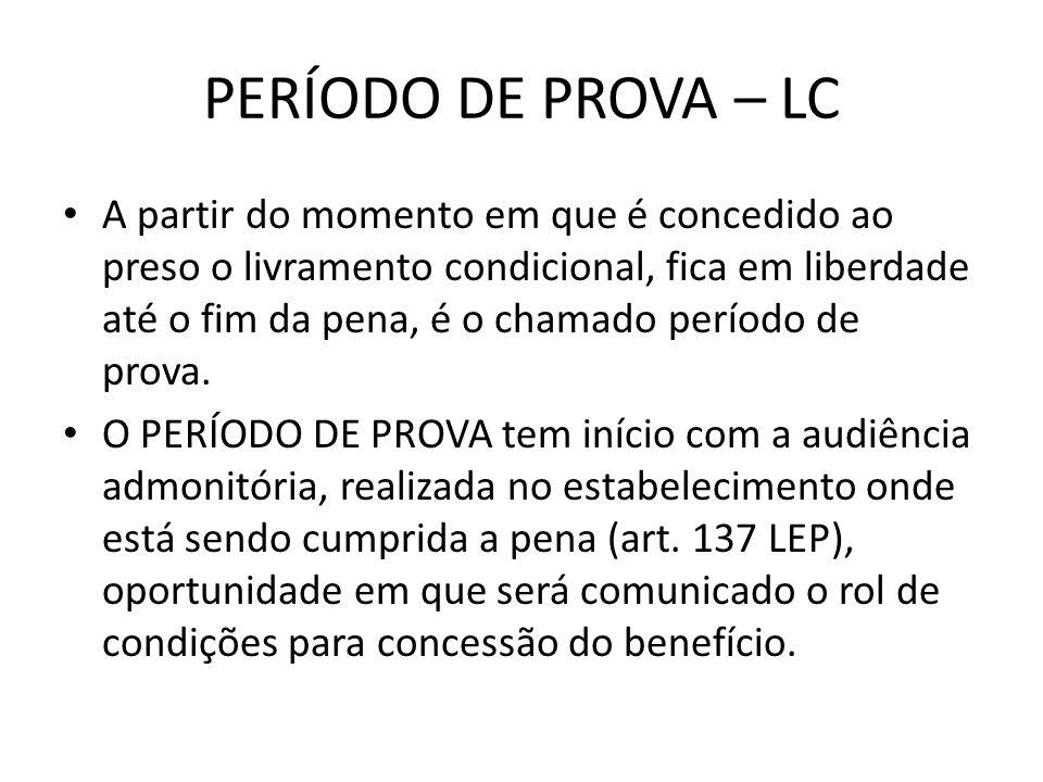 PERÍODO DE PROVA – LC A partir do momento em que é concedido ao preso o livramento condicional, fica em liberdade até o fim da pena, é o chamado perío