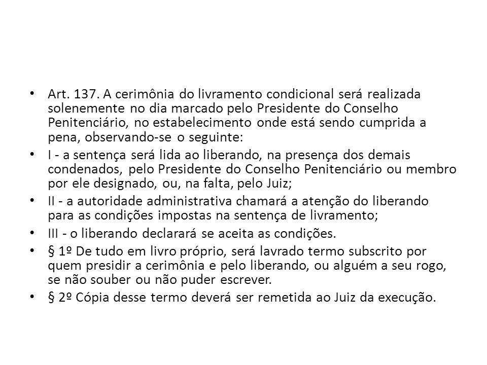 Art. 137. A cerimônia do livramento condicional será realizada solenemente no dia marcado pelo Presidente do Conselho Penitenciário, no estabeleciment