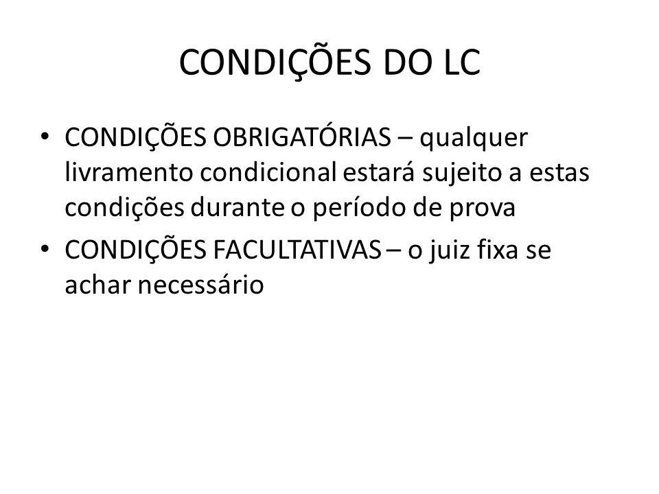 CONDIÇÕES DO LC CONDIÇÕES OBRIGATÓRIAS – qualquer livramento condicional estará sujeito a estas condições durante o período de prova CONDIÇÕES FACULTA