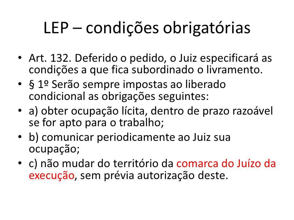 LEP – condições obrigatórias Art. 132. Deferido o pedido, o Juiz especificará as condições a que fica subordinado o livramento. § 1º Serão sempre impo