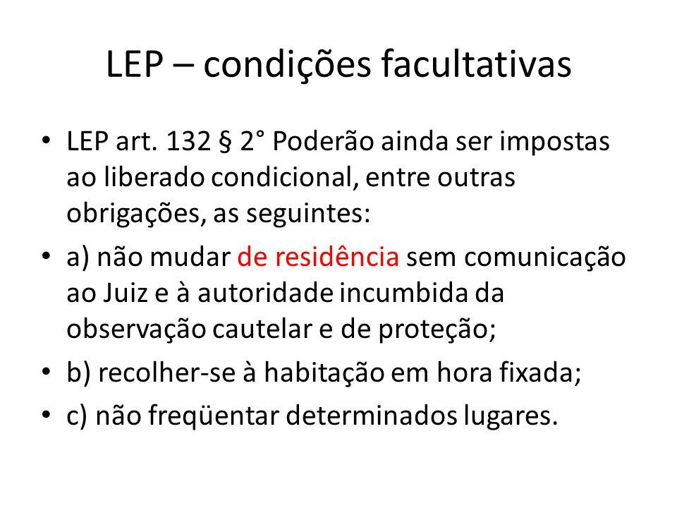 LEP – condições facultativas LEP art. 132 § 2° Poderão ainda ser impostas ao liberado condicional, entre outras obrigações, as seguintes: a) não mudar