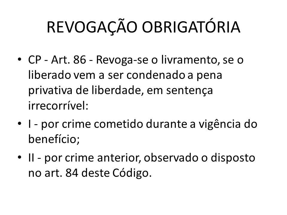 REVOGAÇÃO OBRIGATÓRIA CP - Art. 86 - Revoga-se o livramento, se o liberado vem a ser condenado a pena privativa de liberdade, em sentença irrecorrível