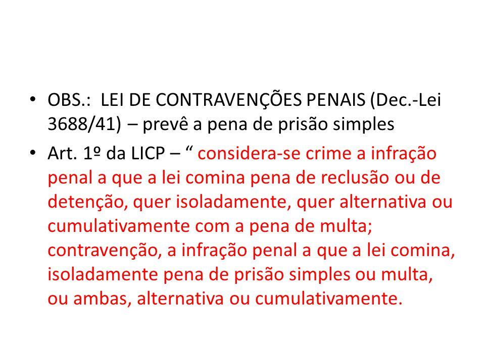 OBS.: LEI DE CONTRAVENÇÕES PENAIS (Dec.-Lei 3688/41) – prevê a pena de prisão simples Art. 1º da LICP – considera-se crime a infração penal a que a le