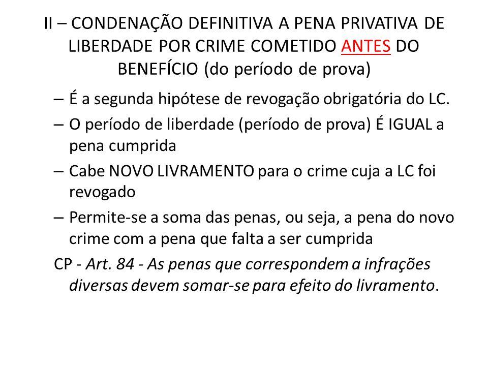 II – CONDENAÇÃO DEFINITIVA A PENA PRIVATIVA DE LIBERDADE POR CRIME COMETIDO ANTES DO BENEFÍCIO (do período de prova) – É a segunda hipótese de revogaç