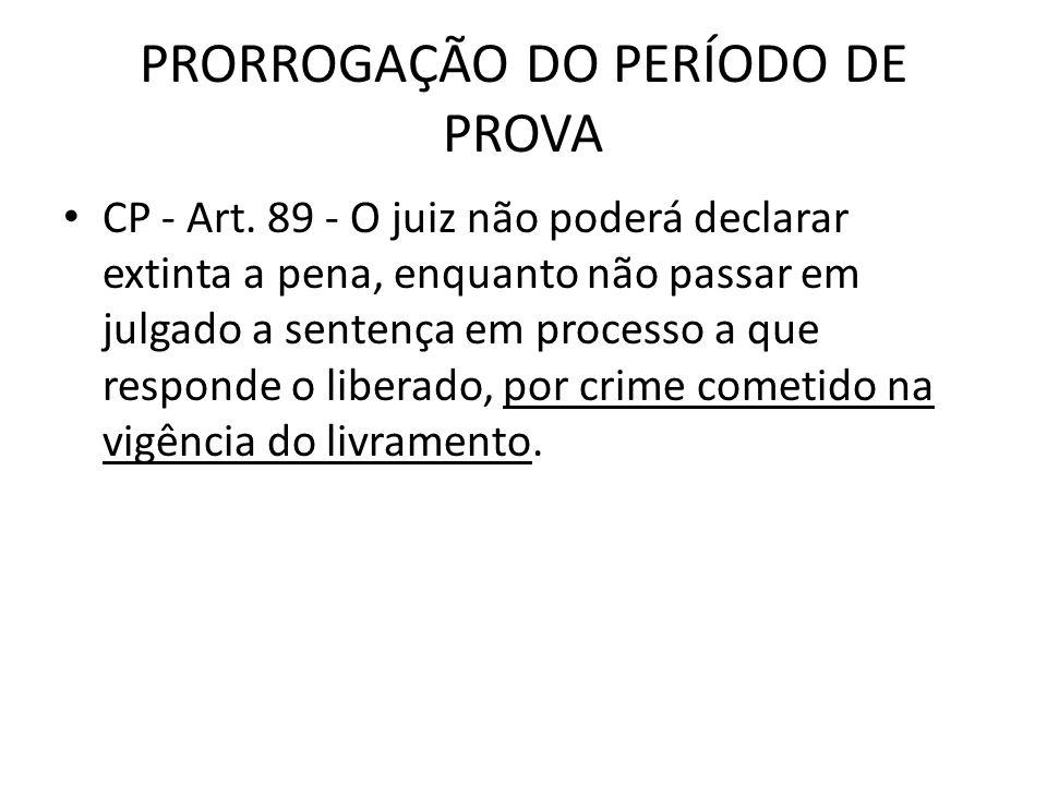 PRORROGAÇÃO DO PERÍODO DE PROVA CP - Art. 89 - O juiz não poderá declarar extinta a pena, enquanto não passar em julgado a sentença em processo a que