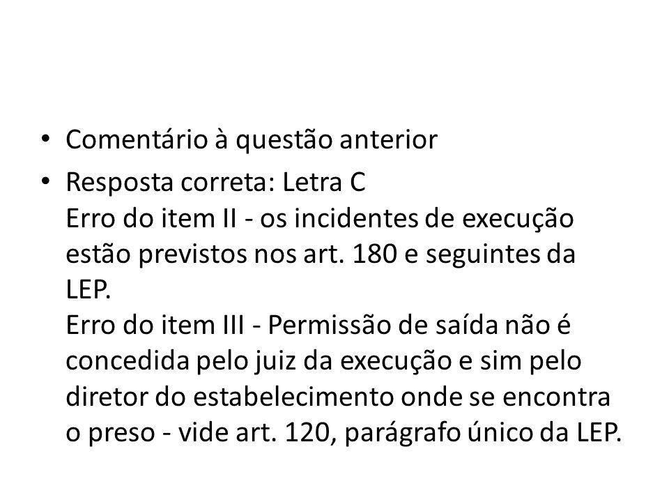 Comentário à questão anterior Resposta correta: Letra C Erro do item II - os incidentes de execução estão previstos nos art. 180 e seguintes da LEP. E