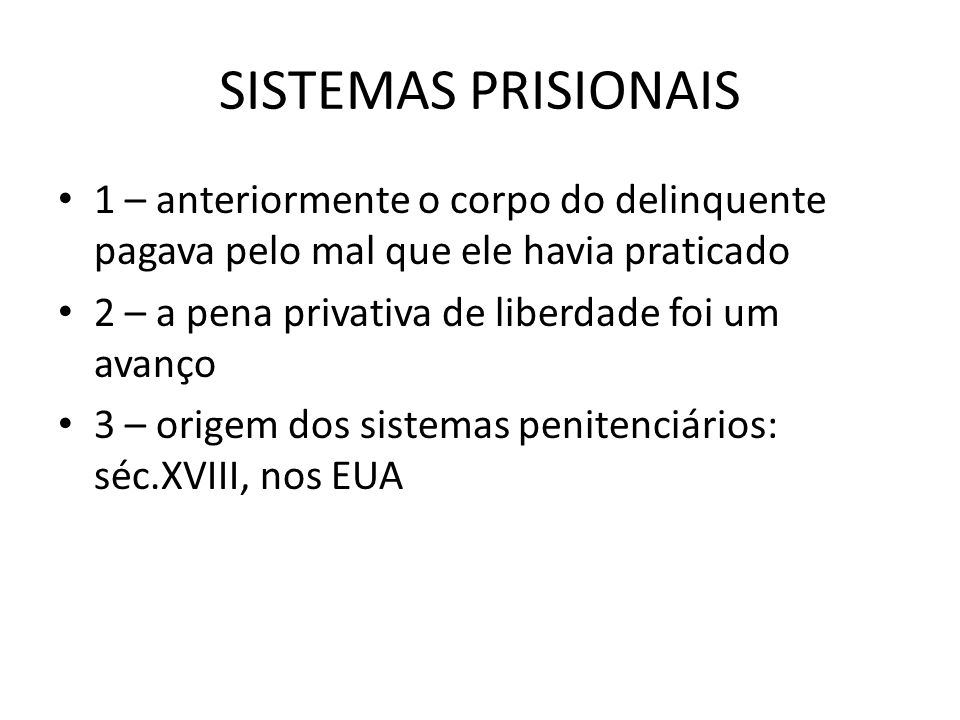 SISTEMAS PRISIONAIS 1 – anteriormente o corpo do delinquente pagava pelo mal que ele havia praticado 2 – a pena privativa de liberdade foi um avanço 3