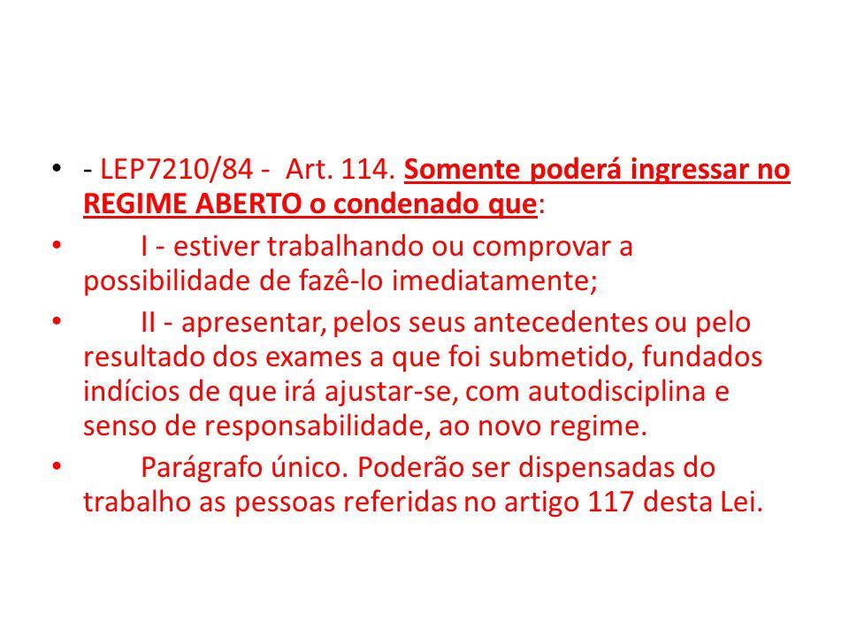 - LEP7210/84 - Art. 114. Somente poderá ingressar no REGIME ABERTO o condenado que: I - estiver trabalhando ou comprovar a possibilidade de fazê-lo im