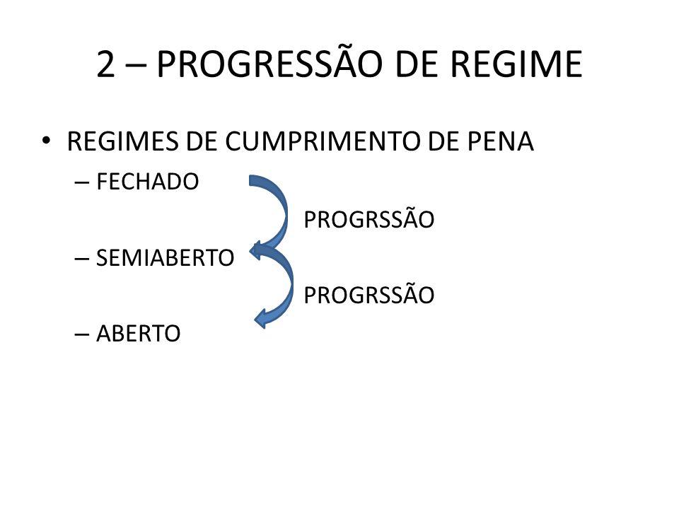 2 – PROGRESSÃO DE REGIME REGIMES DE CUMPRIMENTO DE PENA – FECHADO PROGRSSÃO – SEMIABERTO PROGRSSÃO – ABERTO