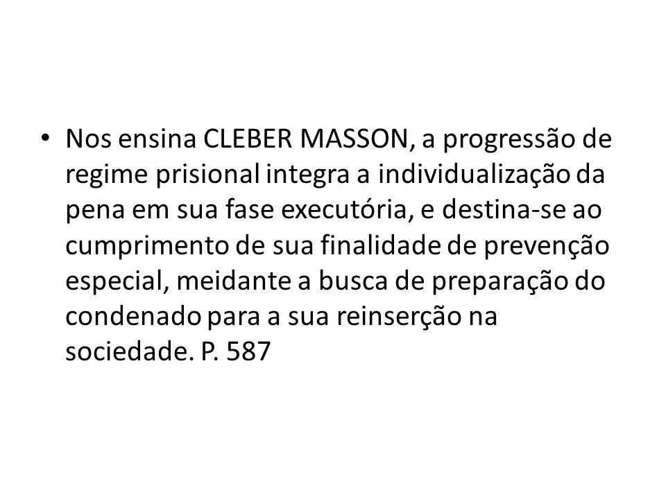 Nos ensina CLEBER MASSON, a progressão de regime prisional integra a individualização da pena em sua fase executória, e destina-se ao cumprimento de s