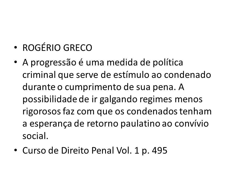 ROGÉRIO GRECO A progressão é uma medida de política criminal que serve de estímulo ao condenado durante o cumprimento de sua pena. A possibilidade de