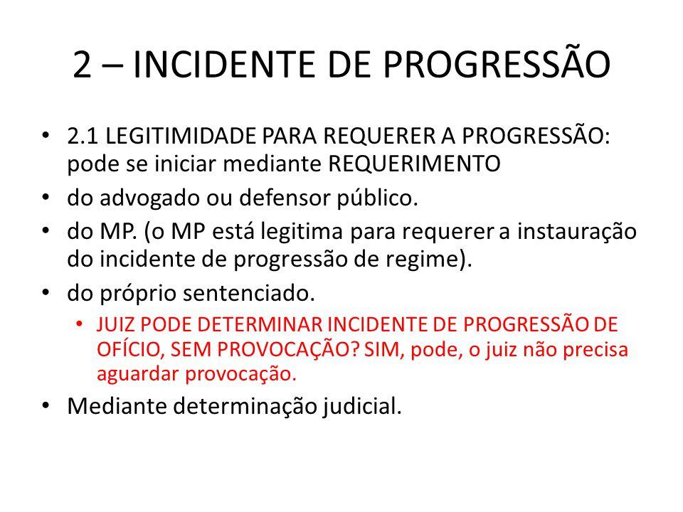 2 – INCIDENTE DE PROGRESSÃO 2.1 LEGITIMIDADE PARA REQUERER A PROGRESSÃO: pode se iniciar mediante REQUERIMENTO do advogado ou defensor público. do MP.