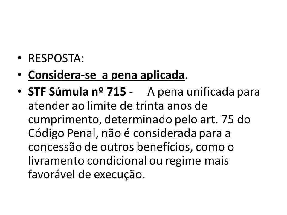 RESPOSTA: Considera-se a pena aplicada. STF Súmula nº 715 - A pena unificada para atender ao limite de trinta anos de cumprimento, determinado pelo ar