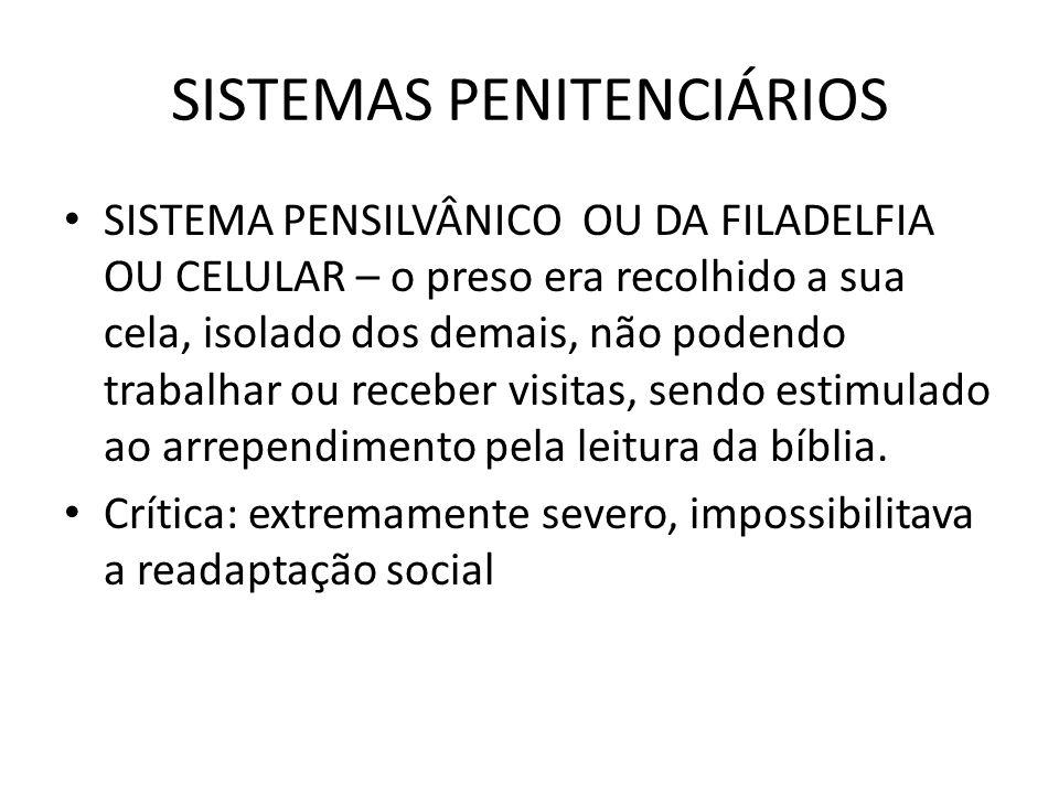 SISTEMAS PENITENCIÁRIOS SISTEMA PENSILVÂNICO OU DA FILADELFIA OU CELULAR – o preso era recolhido a sua cela, isolado dos demais, não podendo trabalhar