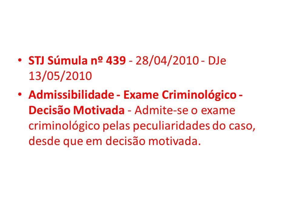 STJ Súmula nº 439 - 28/04/2010 - DJe 13/05/2010 Admissibilidade - Exame Criminológico - Decisão Motivada - Admite-se o exame criminológico pelas pecul