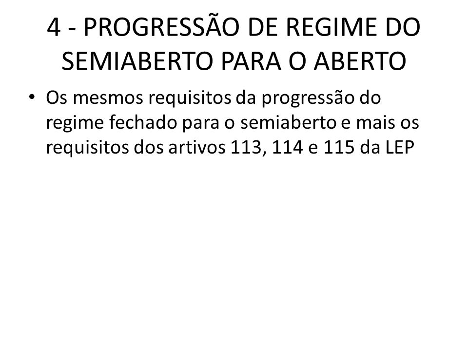 4 - PROGRESSÃO DE REGIME DO SEMIABERTO PARA O ABERTO Os mesmos requisitos da progressão do regime fechado para o semiaberto e mais os requisitos dos a
