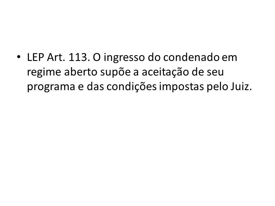 LEP Art. 113. O ingresso do condenado em regime aberto supõe a aceitação de seu programa e das condições impostas pelo Juiz.