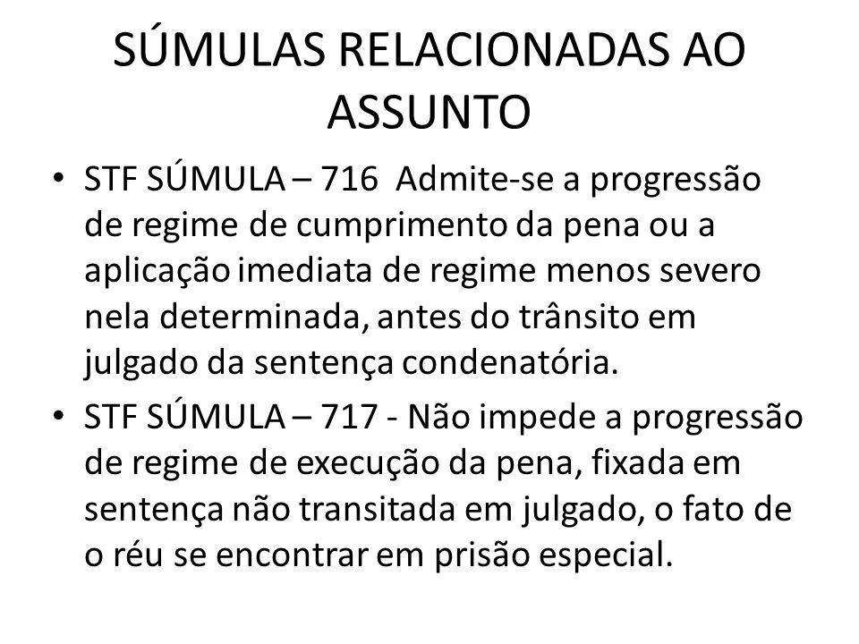 SÚMULAS RELACIONADAS AO ASSUNTO STF SÚMULA – 716 Admite-se a progressão de regime de cumprimento da pena ou a aplicação imediata de regime menos sever