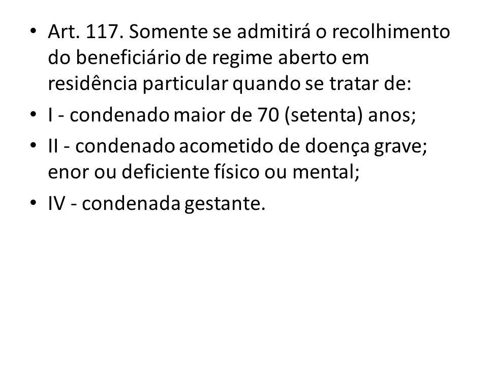 Art. 117. Somente se admitirá o recolhimento do beneficiário de regime aberto em residência particular quando se tratar de: I - condenado maior de 70