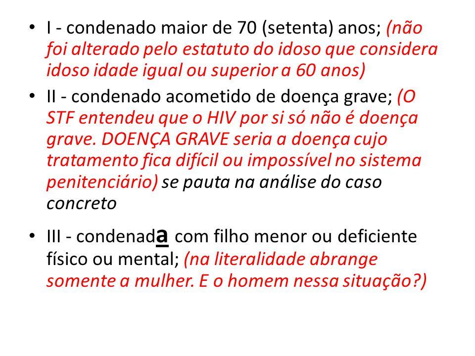 I - condenado maior de 70 (setenta) anos; (não foi alterado pelo estatuto do idoso que considera idoso idade igual ou superior a 60 anos) II - condena