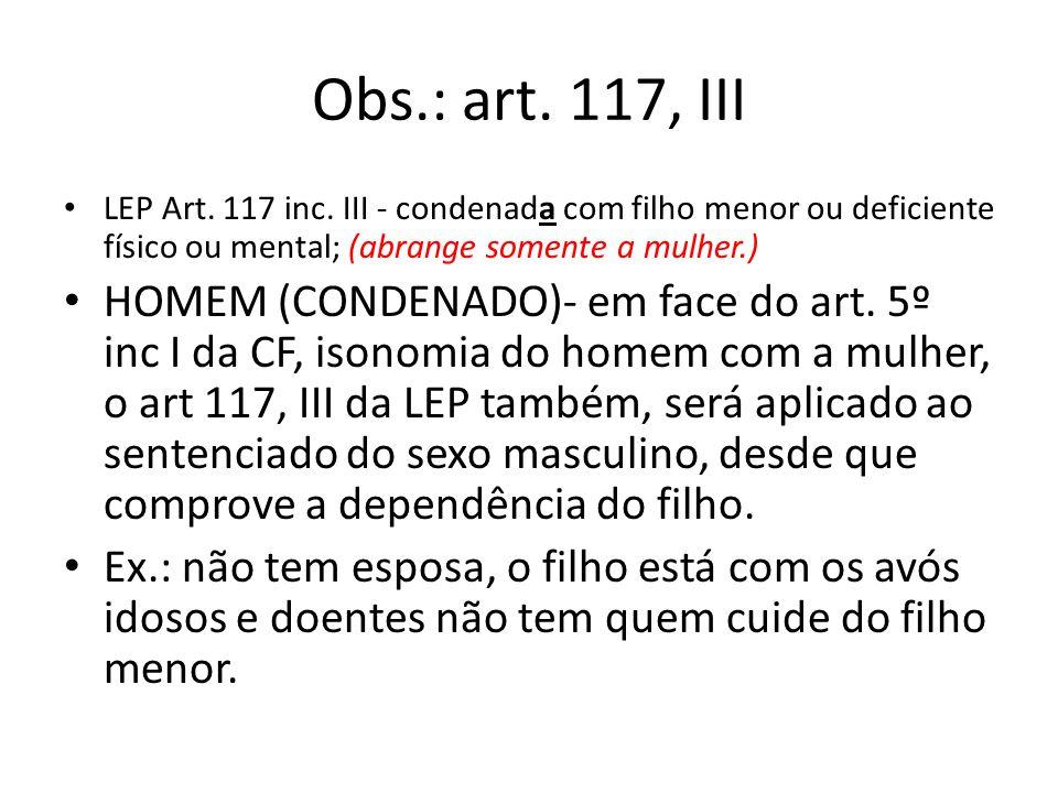 Obs.: art. 117, III LEP Art. 117 inc. III - condenada com filho menor ou deficiente físico ou mental; (abrange somente a mulher.) HOMEM (CONDENADO)- e