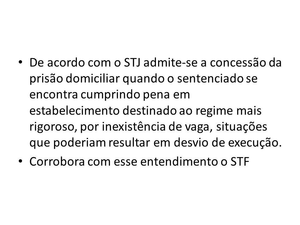 De acordo com o STJ admite-se a concessão da prisão domiciliar quando o sentenciado se encontra cumprindo pena em estabelecimento destinado ao regime