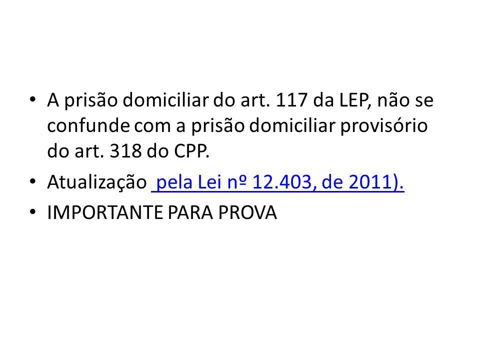 A prisão domiciliar do art. 117 da LEP, não se confunde com a prisão domiciliar provisório do art. 318 do CPP. Atualização pela Lei nº 12.403, de 2011