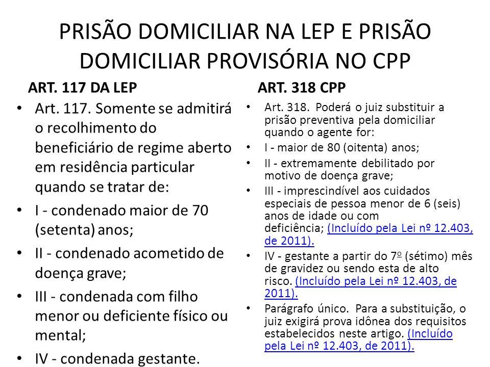 PRISÃO DOMICILIAR NA LEP E PRISÃO DOMICILIAR PROVISÓRIA NO CPP ART. 117 DA LEP Art. 117. Somente se admitirá o recolhimento do beneficiário de regime