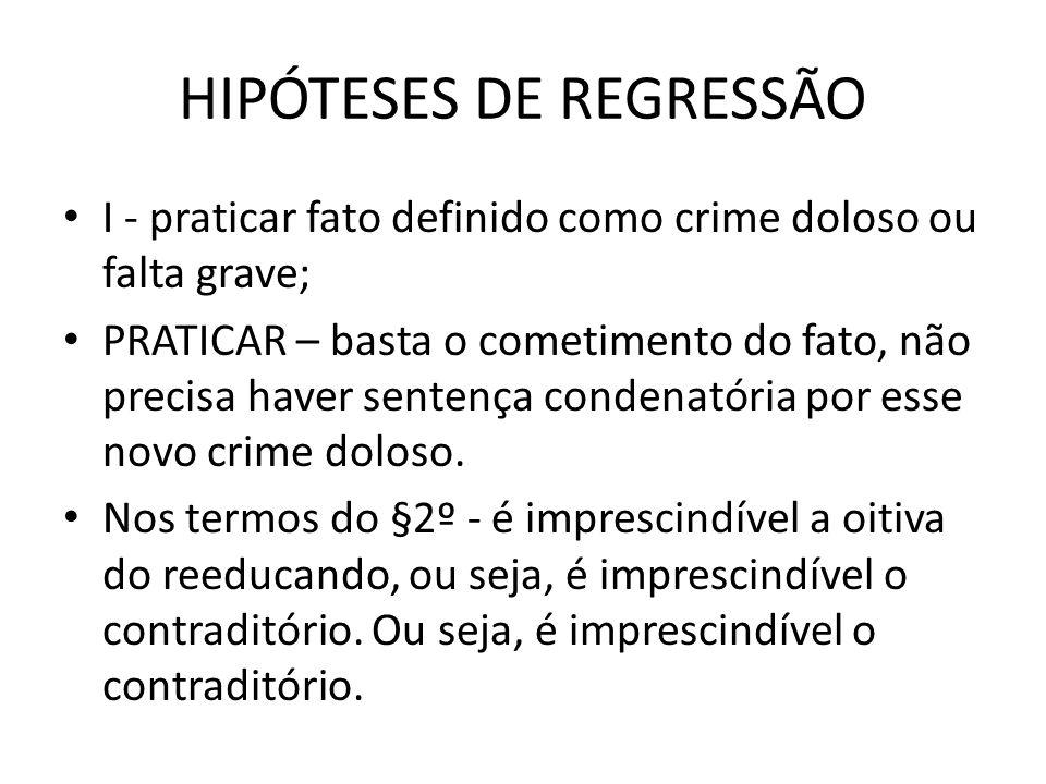 HIPÓTESES DE REGRESSÃO I - praticar fato definido como crime doloso ou falta grave; PRATICAR – basta o cometimento do fato, não precisa haver sentença