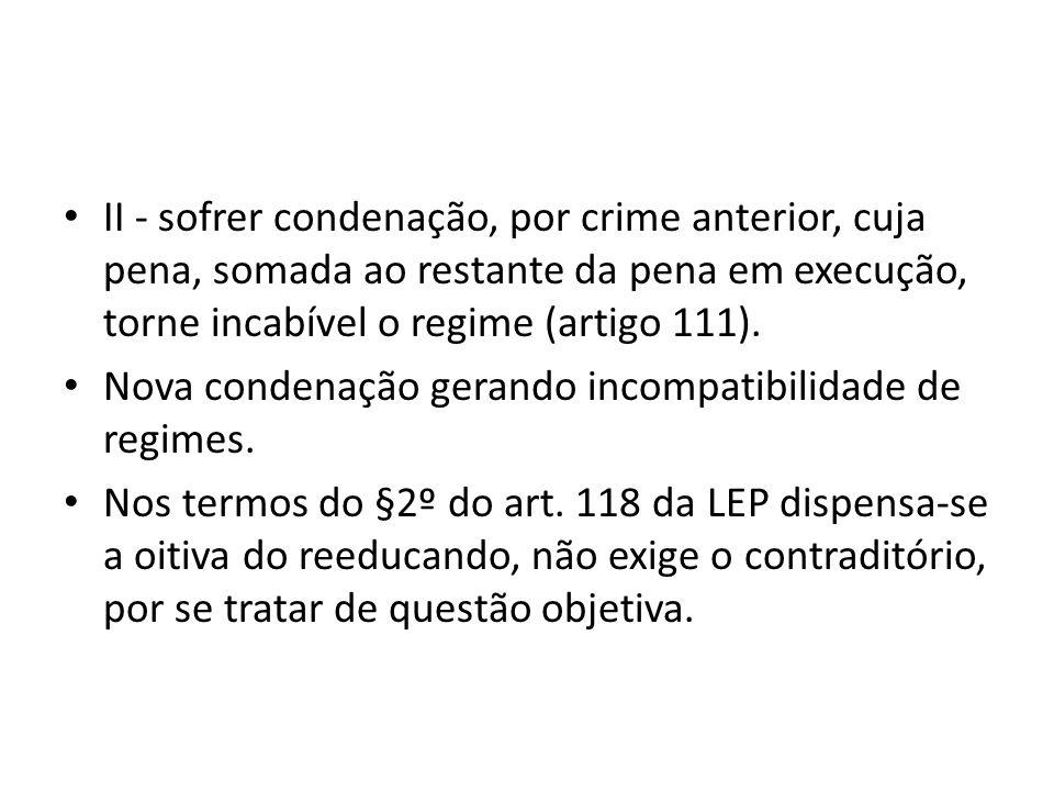 II - sofrer condenação, por crime anterior, cuja pena, somada ao restante da pena em execução, torne incabível o regime (artigo 111). Nova condenação