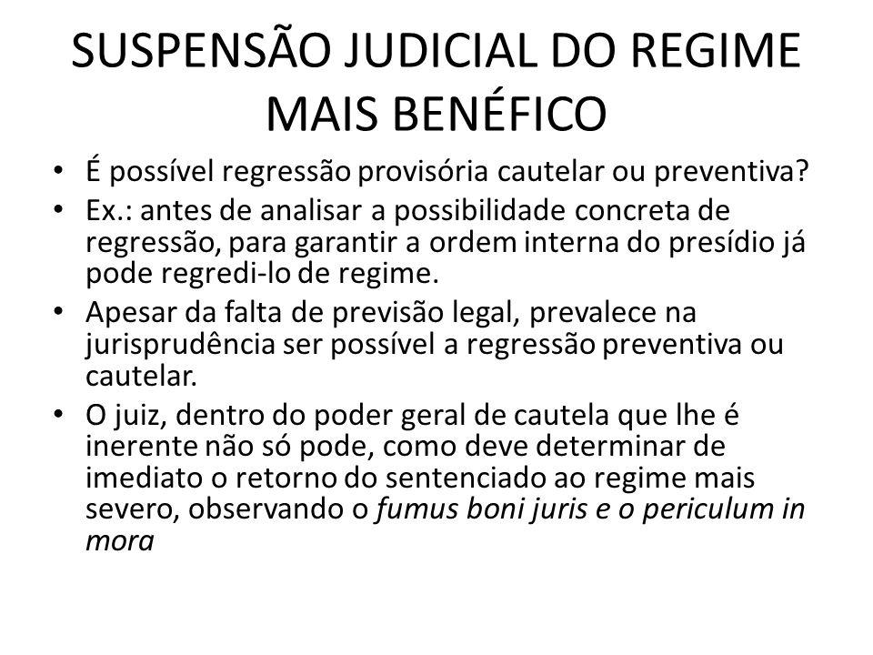 SUSPENSÃO JUDICIAL DO REGIME MAIS BENÉFICO É possível regressão provisória cautelar ou preventiva? Ex.: antes de analisar a possibilidade concreta de