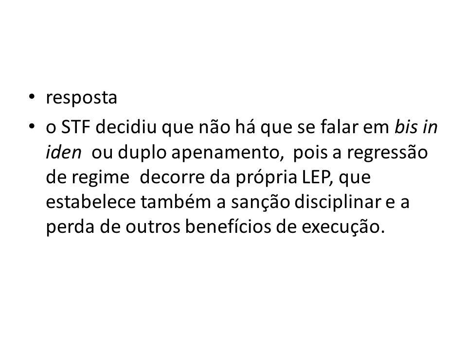 resposta o STF decidiu que não há que se falar em bis in iden ou duplo apenamento, pois a regressão de regime decorre da própria LEP, que estabelece t