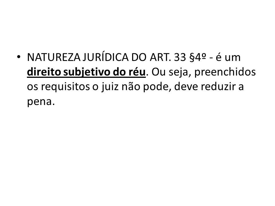 NATUREZA JURÍDICA DO ART. 33 §4º - é um direito subjetivo do réu. Ou seja, preenchidos os requisitos o juiz não pode, deve reduzir a pena.
