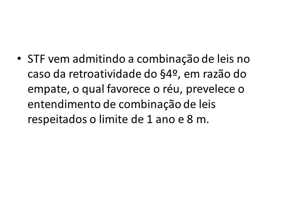 STF vem admitindo a combinação de leis no caso da retroatividade do §4º, em razão do empate, o qual favorece o réu, prevelece o entendimento de combin