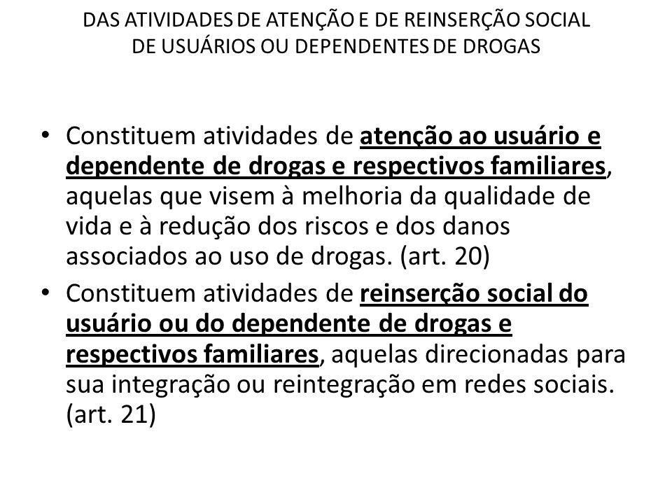 DAS ATIVIDADES DE ATENÇÃO E DE REINSERÇÃO SOCIAL DE USUÁRIOS OU DEPENDENTES DE DROGAS Constituem atividades de atenção ao usuário e dependente de drog