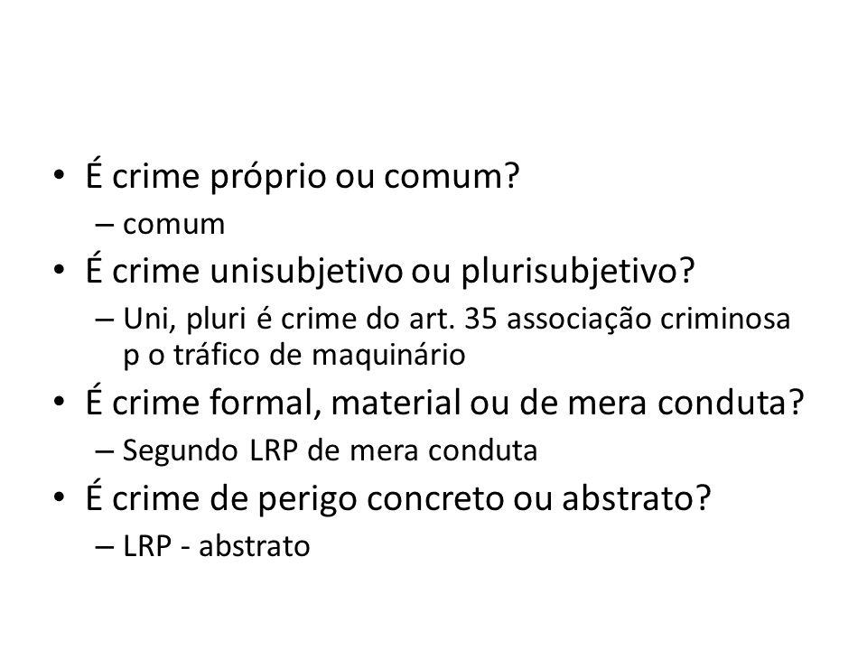É crime próprio ou comum? – comum É crime unisubjetivo ou plurisubjetivo? – Uni, pluri é crime do art. 35 associação criminosa p o tráfico de maquinár