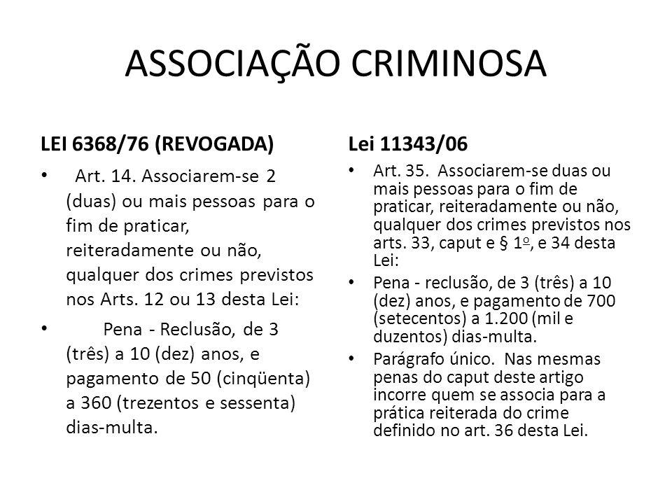 ASSOCIAÇÃO CRIMINOSA LEI 6368/76 (REVOGADA) Art. 14. Associarem-se 2 (duas) ou mais pessoas para o fim de praticar, reiteradamente ou não, qualquer do