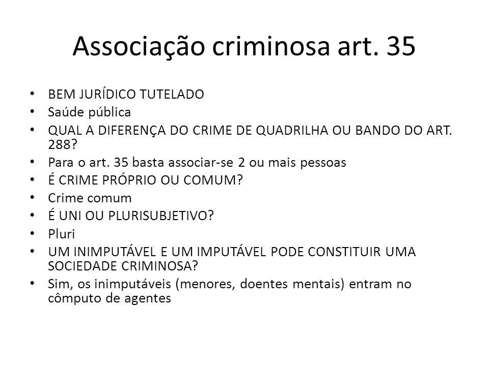 Associação criminosa art. 35 BEM JURÍDICO TUTELADO Saúde pública QUAL A DIFERENÇA DO CRIME DE QUADRILHA OU BANDO DO ART. 288? Para o art. 35 basta ass
