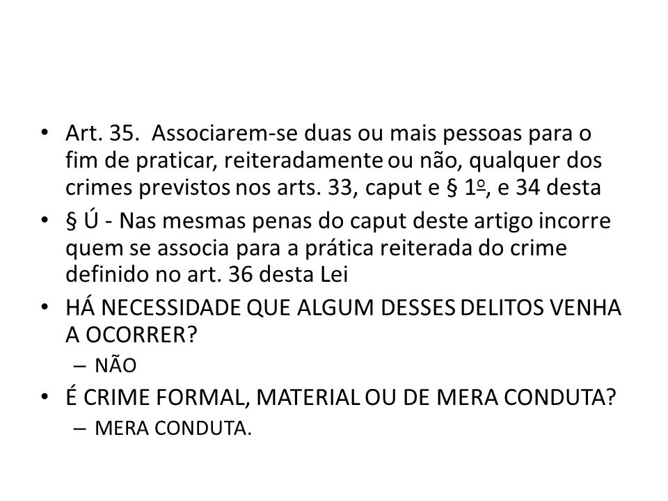 Art. 35. Associarem-se duas ou mais pessoas para o fim de praticar, reiteradamente ou não, qualquer dos crimes previstos nos arts. 33, caput e § 1 o,