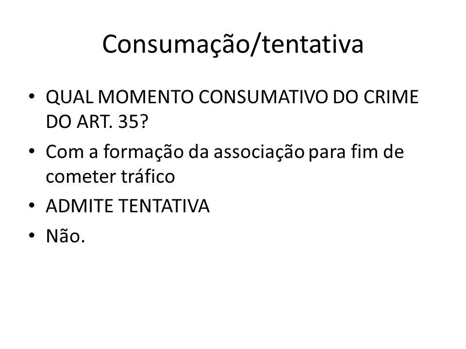Consumação/tentativa QUAL MOMENTO CONSUMATIVO DO CRIME DO ART. 35? Com a formação da associação para fim de cometer tráfico ADMITE TENTATIVA Não.