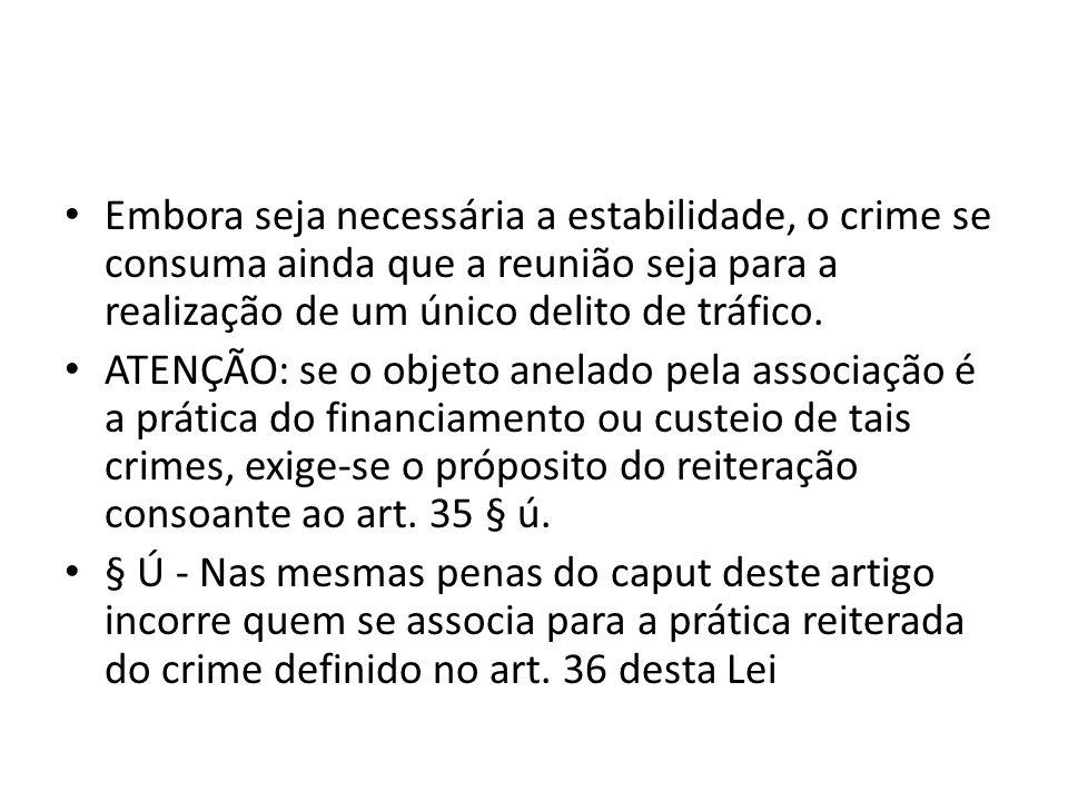 Embora seja necessária a estabilidade, o crime se consuma ainda que a reunião seja para a realização de um único delito de tráfico. ATENÇÃO: se o obje