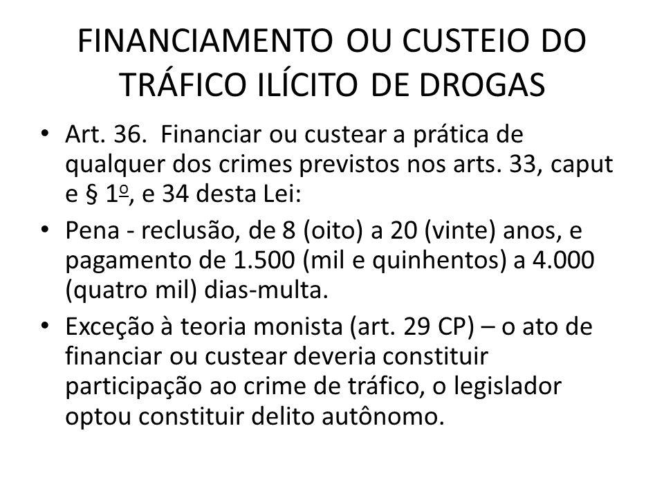 FINANCIAMENTO OU CUSTEIO DO TRÁFICO ILÍCITO DE DROGAS Art. 36. Financiar ou custear a prática de qualquer dos crimes previstos nos arts. 33, caput e §